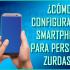 ¿Cómo configurar un Smartphone para personas zurdas?